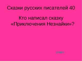 Сказки русских писателей 40 Кто написал сказку «Приключения Незнайки»? ответ