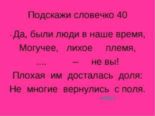Подскажи словечко 40 - Да, были люди в наше время, Могучее, лихое племя, ....
