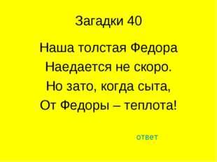 Загадки 40 Наша толстая Федора Наедается не скоро. Но зато, когда сыта, От Фе