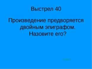 Выстрел 40 Произведение предворяется двойным эпиграфом. Назовите его? ответ