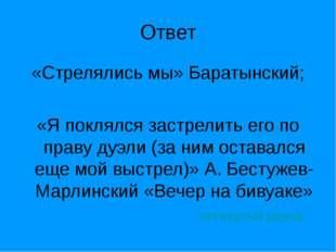 Ответ «Стрелялись мы» Баратынский; «Я поклялся застрелить его по праву дуэли