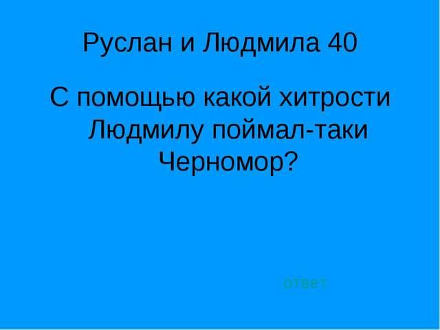 Руслан и Людмила 40 С помощью какой хитрости Людмилу поймал-таки Черномор? от...