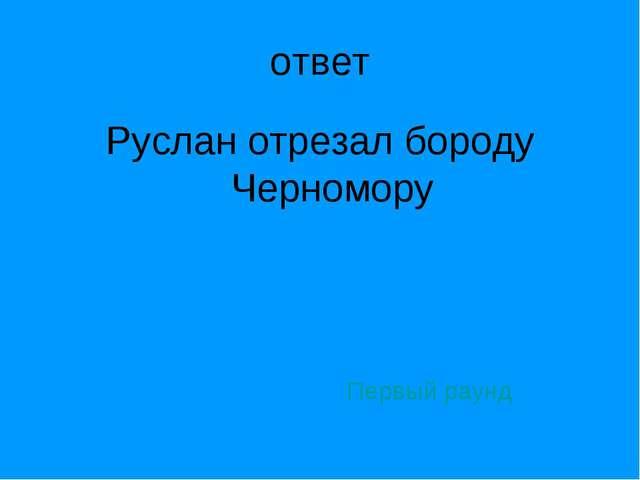 ответ Руслан отрезал бороду Черномору Первый раунд