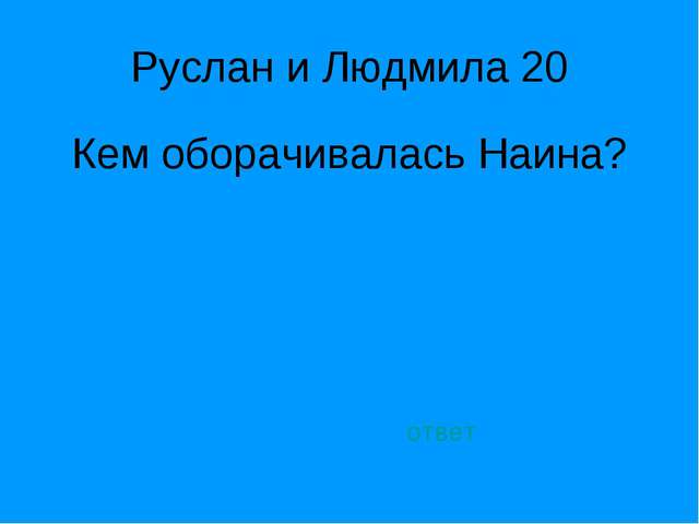 Руслан и Людмила 20 Кем оборачивалась Наина? ответ