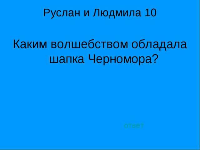Руслан и Людмила 10 Каким волшебством обладала шапка Черномора? ответ