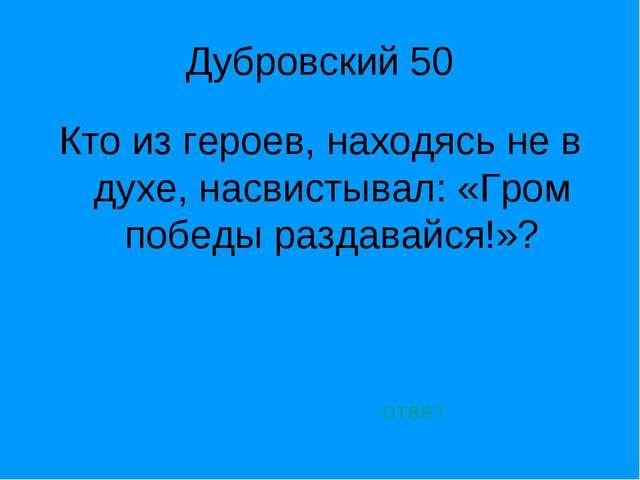 Дубровский 50 Кто из героев, находясь не в духе, насвистывал: «Гром победы ра...