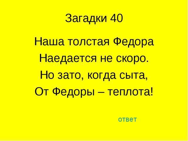 Загадки 40 Наша толстая Федора Наедается не скоро. Но зато, когда сыта, От Фе...