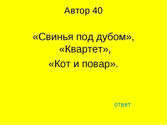 Автор 40 «Свинья под дубом», «Квартет», «Кот и повар». ответ
