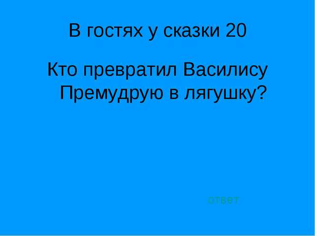 В гостях у сказки 20 Кто превратил Василису Премудрую в лягушку? ответ