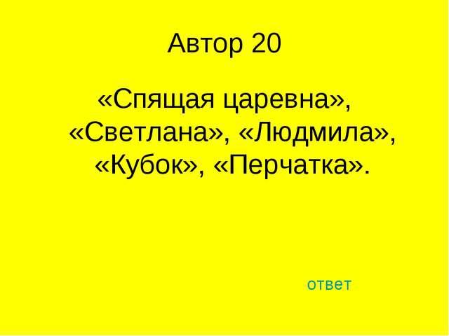Автор 20 «Спящая царевна», «Светлана», «Людмила», «Кубок», «Перчатка». ответ