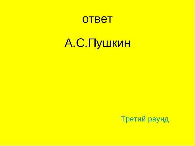 ответ А.С.Пушкин Третий раунд