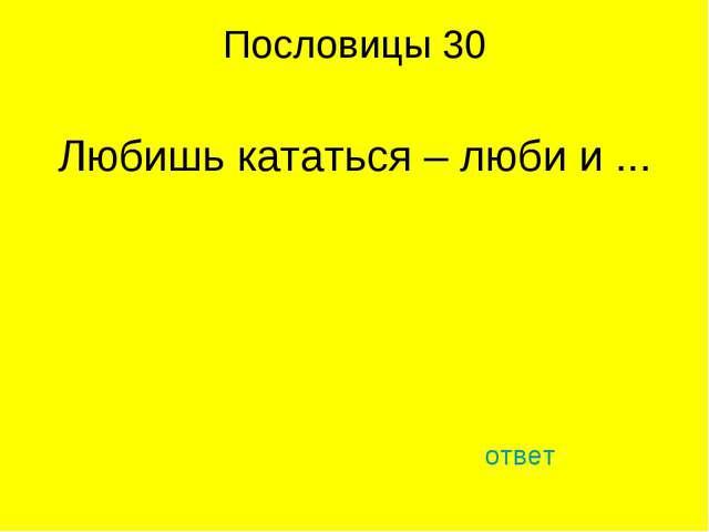 Пословицы 30 Любишь кататься – люби и ... ответ