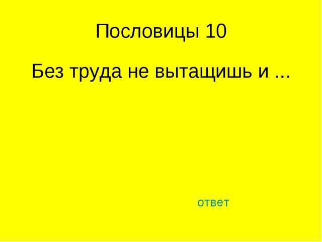 Пословицы 10 Без труда не вытащишь и ... ответ