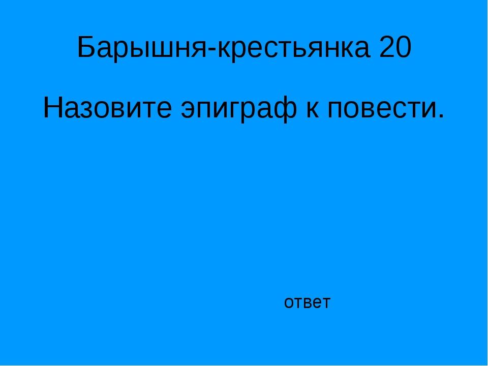 Барышня-крестьянка 20 Назовите эпиграф к повести. ответ