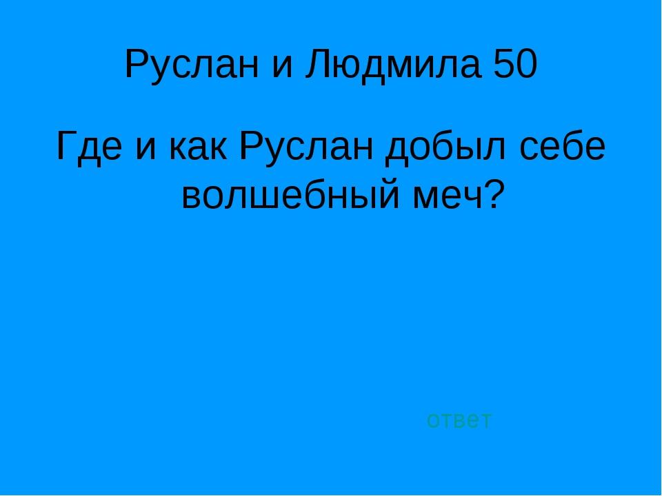 Руслан и Людмила 50 Где и как Руслан добыл себе волшебный меч? ответ