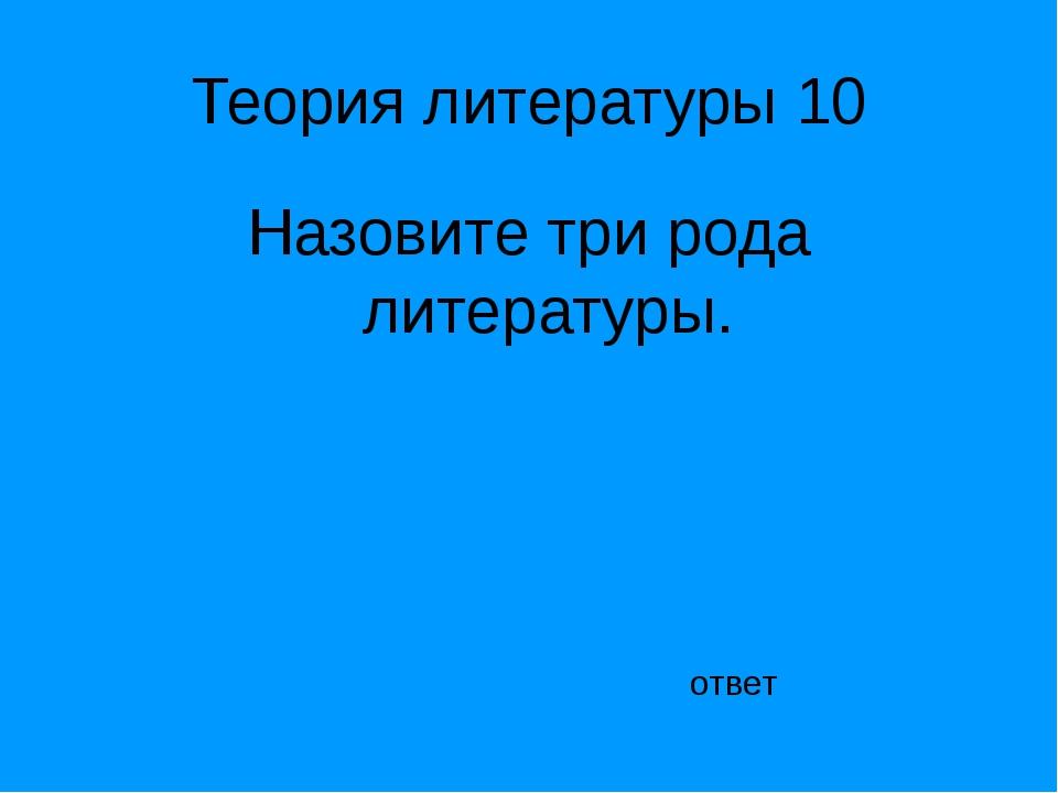 Теория литературы 10 Назовите три рода литературы. ответ