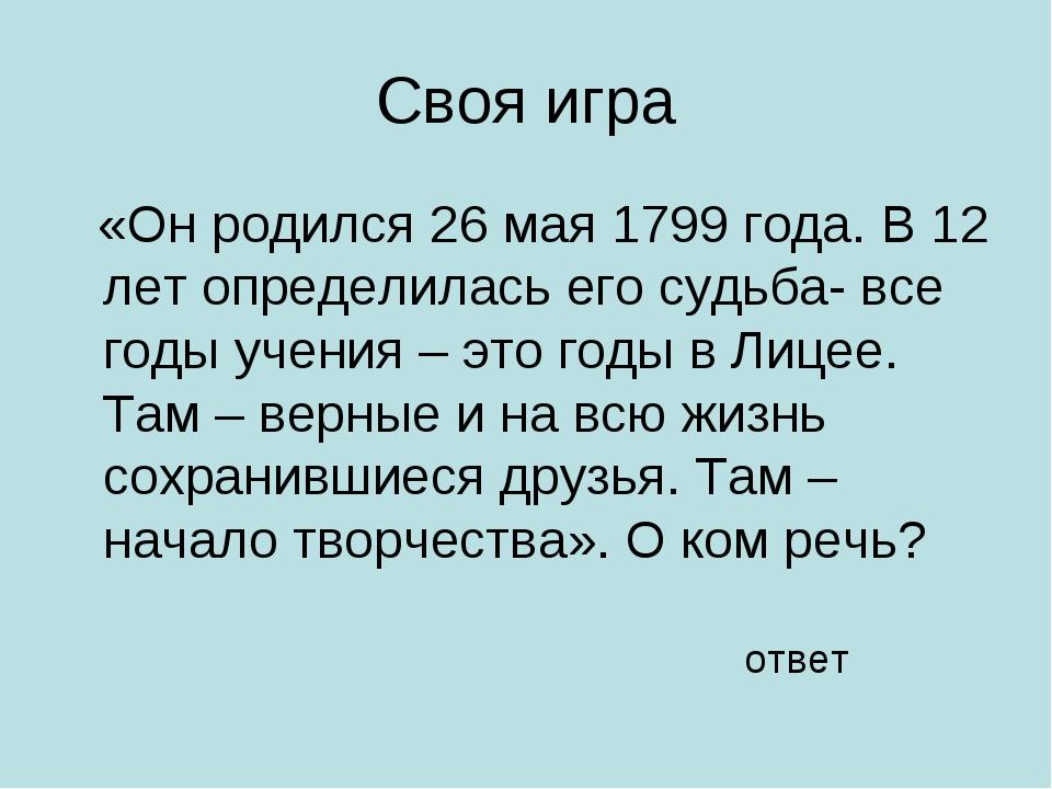 Своя игра «Он родился 26 мая 1799 года. В 12 лет определилась его судьба- все...