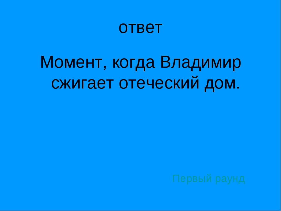 ответ Момент, когда Владимир сжигает отеческий дом. Первый раунд