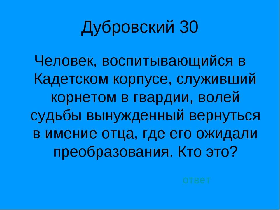 Дубровский 30 Человек, воспитывающийся в Кадетском корпусе, служивший корнето...