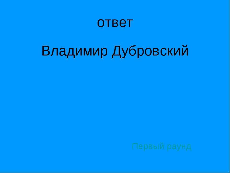 ответ Владимир Дубровский Первый раунд