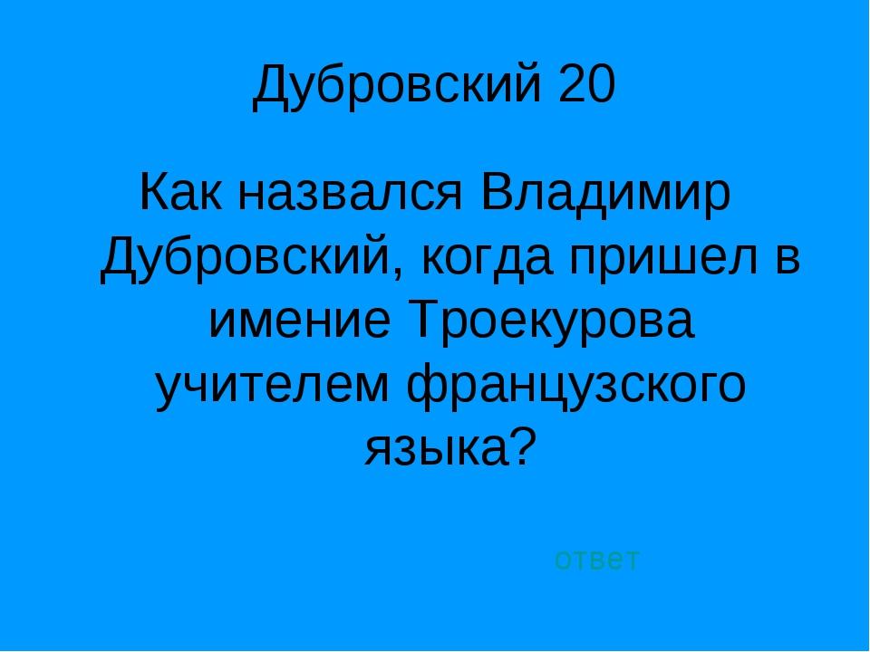 Дубровский 20 Как назвался Владимир Дубровский, когда пришел в имение Троекур...