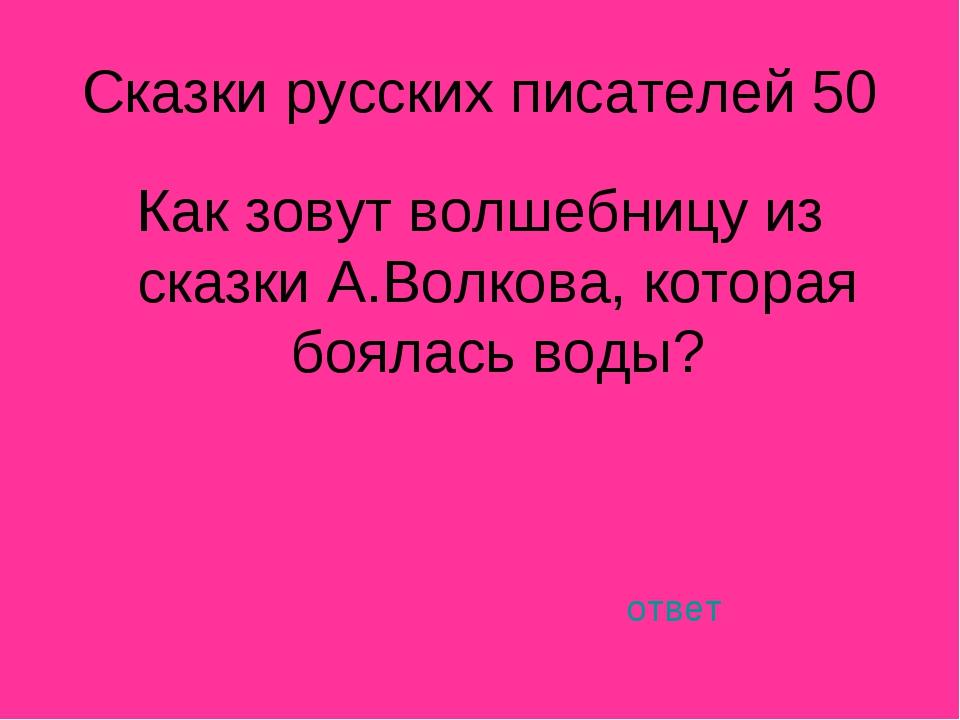 Сказки русских писателей 50 Как зовут волшебницу из сказки А.Волкова, которая...