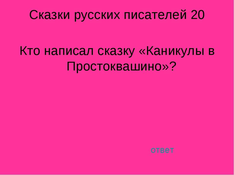 Сказки русских писателей 20 Кто написал сказку «Каникулы в Простоквашино»? от...