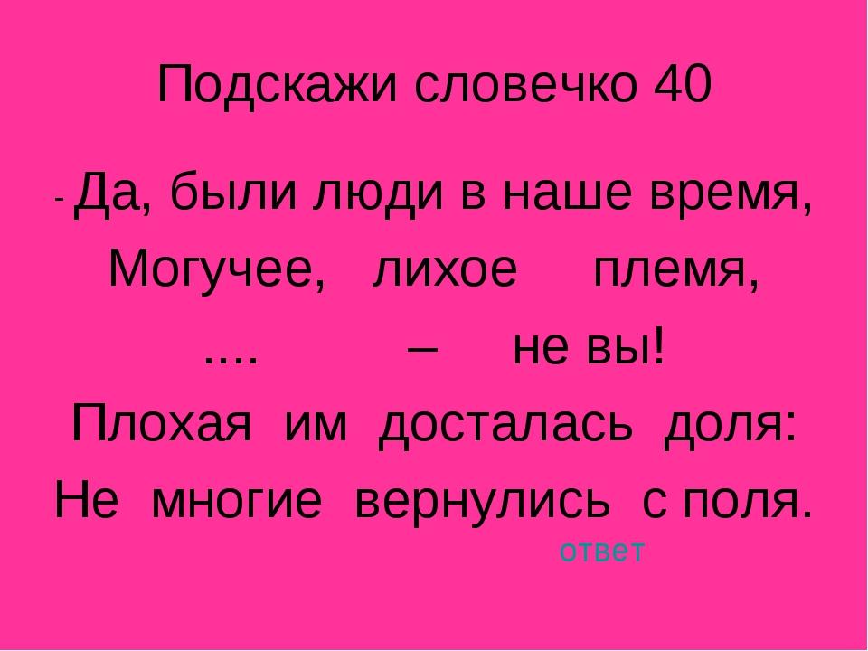 Подскажи словечко 40 - Да, были люди в наше время, Могучее, лихое племя, .......