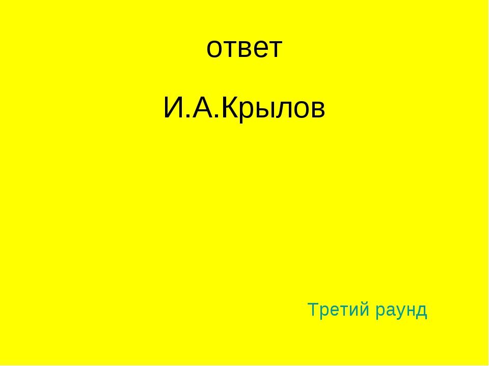 ответ И.А.Крылов Третий раунд