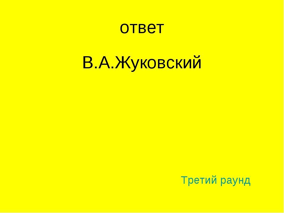 ответ В.А.Жуковский Третий раунд