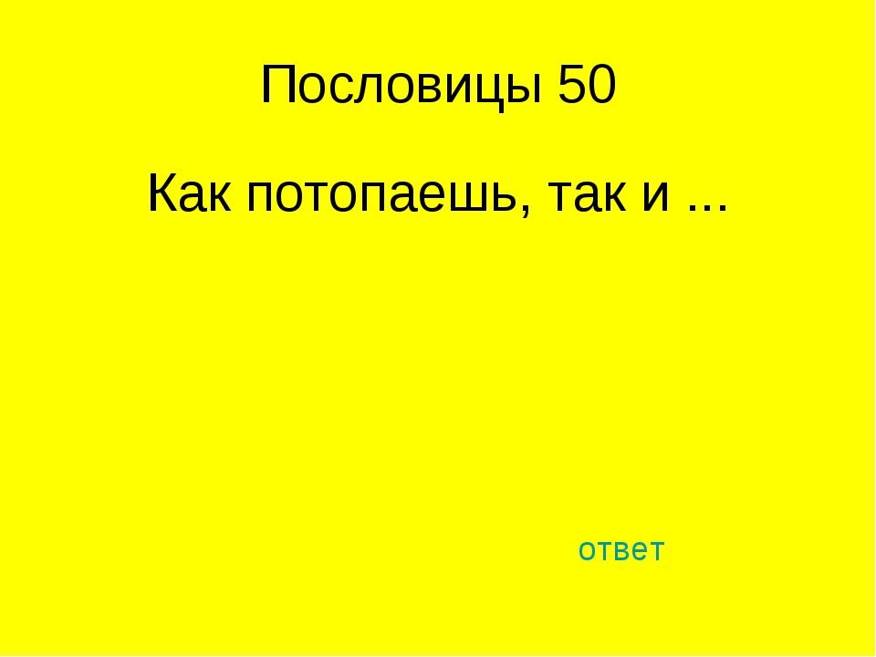 Пословицы 50 Как потопаешь, так и ... ответ