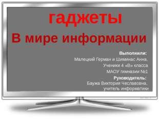 гаджеты В мире информации Выполнили: Малецкий Герман и Шиминас Анна, Ученики