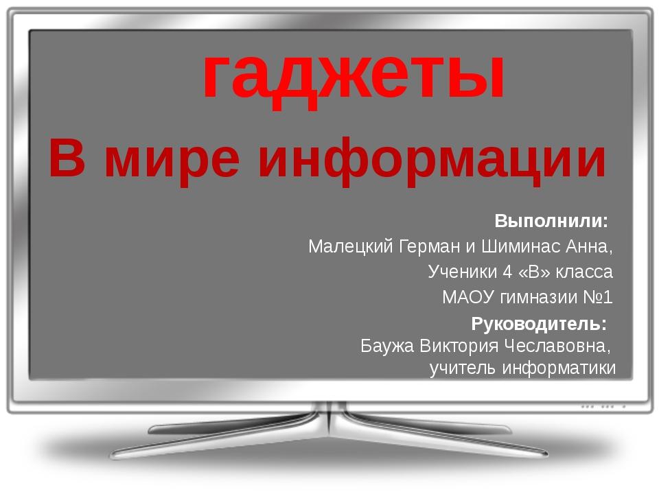 гаджеты В мире информации Выполнили: Малецкий Герман и Шиминас Анна, Ученики...