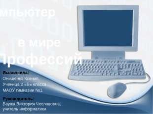 Компьютер в мире Профессий Выполнила: Онищенко Ксения, Ученица 2 «Б» класса М