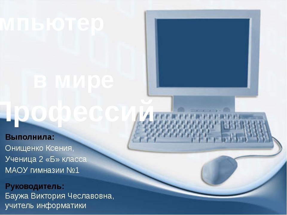 Компьютер в мире Профессий Выполнила: Онищенко Ксения, Ученица 2 «Б» класса М...