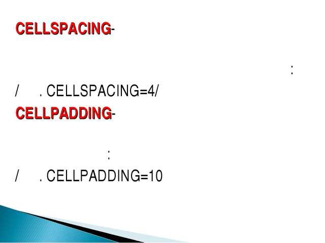 CELLSPACING- որոշում է աղյուսակի բջիջների եզրագծերի հեռավորությունը պիքսելներ...