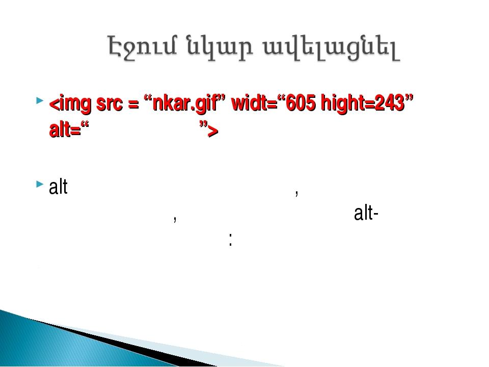alt տեգը նրա համար է, երբ նկարը չի երեևում, ապա երևում է alt-ում գրված տեքստը: