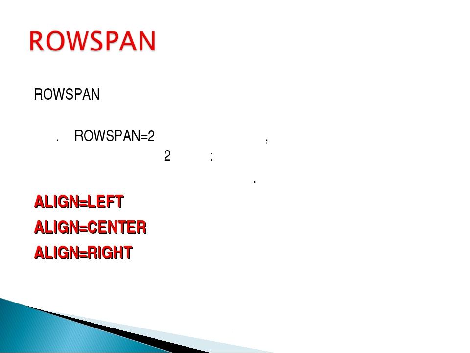 ROWSPAN որոշում է տեքստի հորիզոնական ուղղությամբ Օր.՝ ROWSPAN=2 նշանակում է,...
