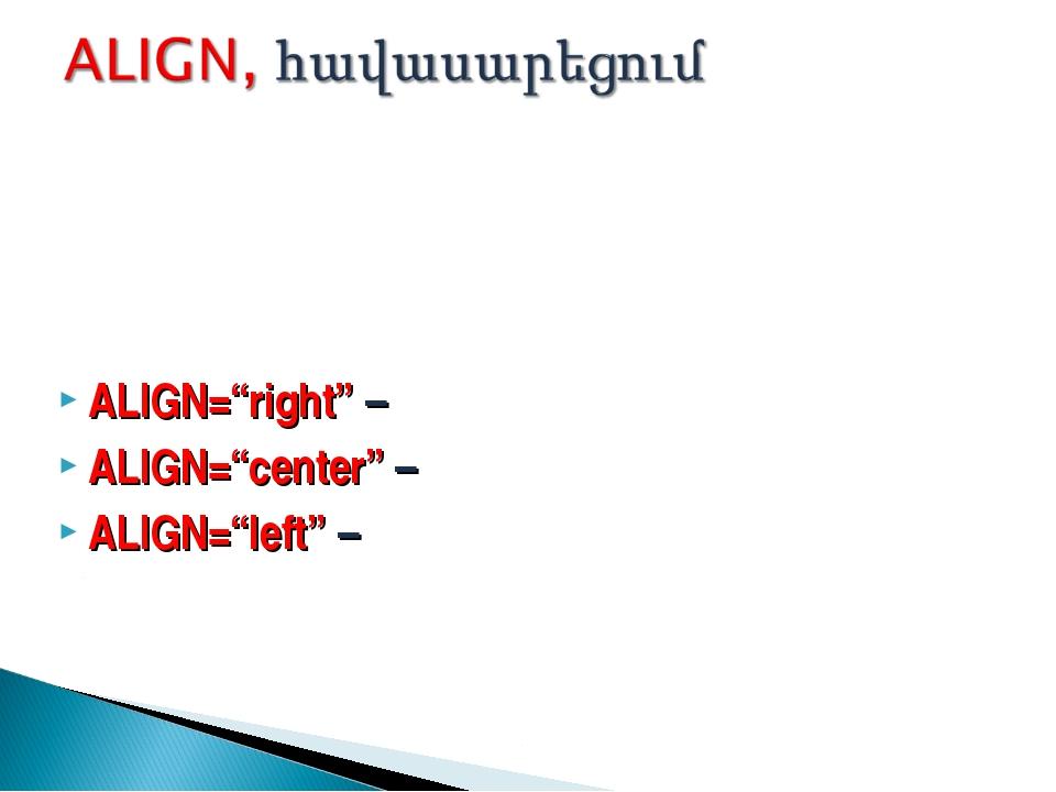 """ALIGN=""""right"""" – հավասարեցում աջից ALIGN=""""center"""" – հավասարեցում կենտրոնից AL..."""