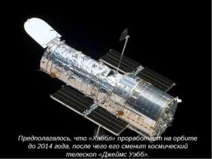 Предполагалось, что «Хаббл» проработает на орбите до2014 года, после чего ег