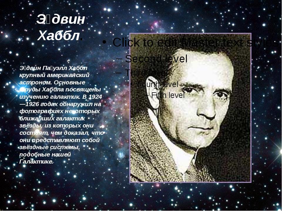 Э́двин Хаббл. Э́двин Па́уэлл Хаббл крупный американский астроном. Основные тр...