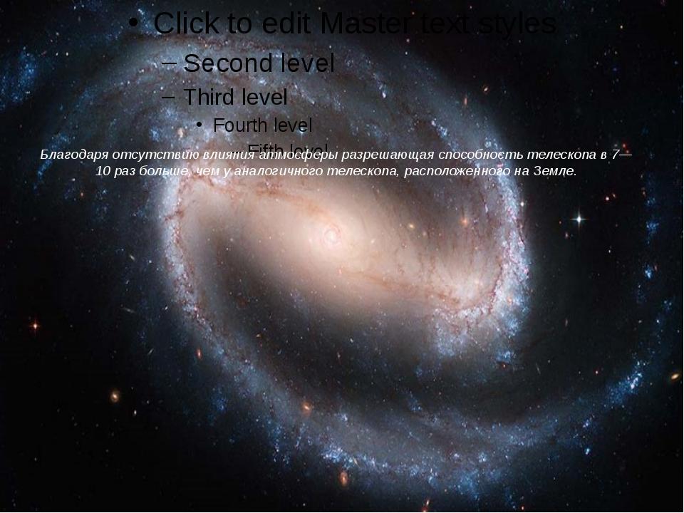 Благодаря отсутствию влияния атмосферыразрешающая способностьтелескопа в 7—...