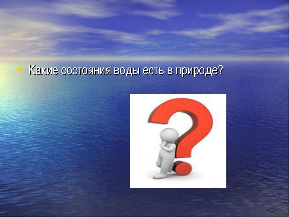 Какие состояния воды есть в природе?