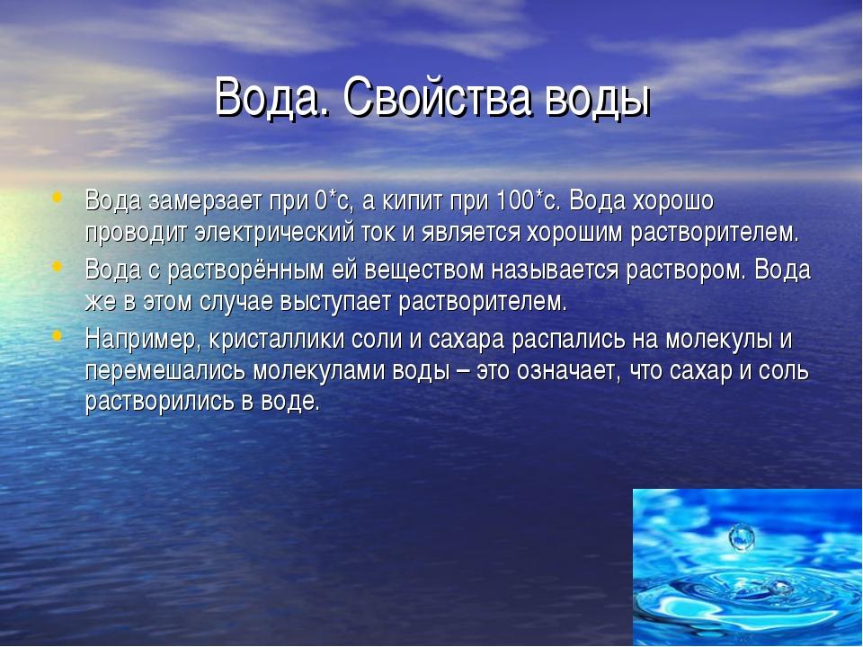 Вода. Свойства воды Вода замерзает при 0*с, а кипит при 100*с. Вода хорошо пр...