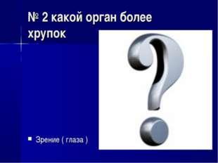 № 2 какой орган более хрупок Зрение ( глаза )