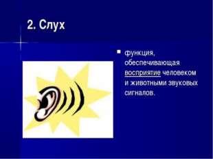 2. Слух функция, обеспечивающаявосприятиечеловеком и животными звуковых сиг