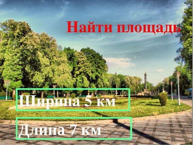 Найти площадь Длина 7 км Ширина 5 км