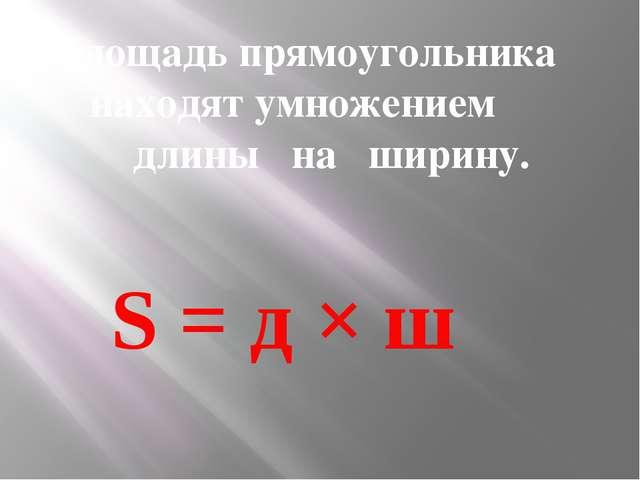 Площадь прямоугольника находят умножением длины на ширину. S = д × ш