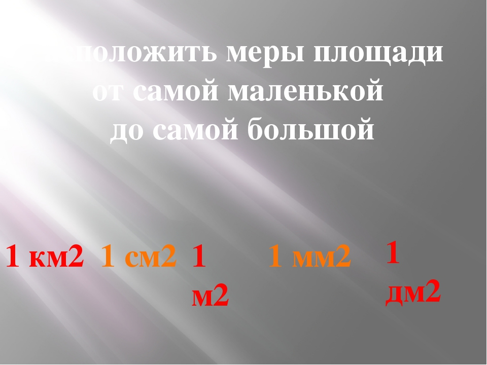 Расположить меры площади от самой маленькой до самой большой 1 км2 1 см2 1 м2...