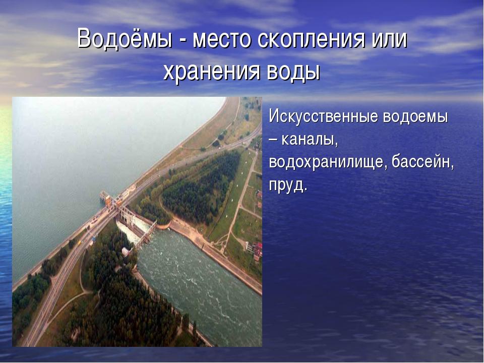 Водоёмы - место скопления или хранения воды Искусственные водоемы – каналы, в...